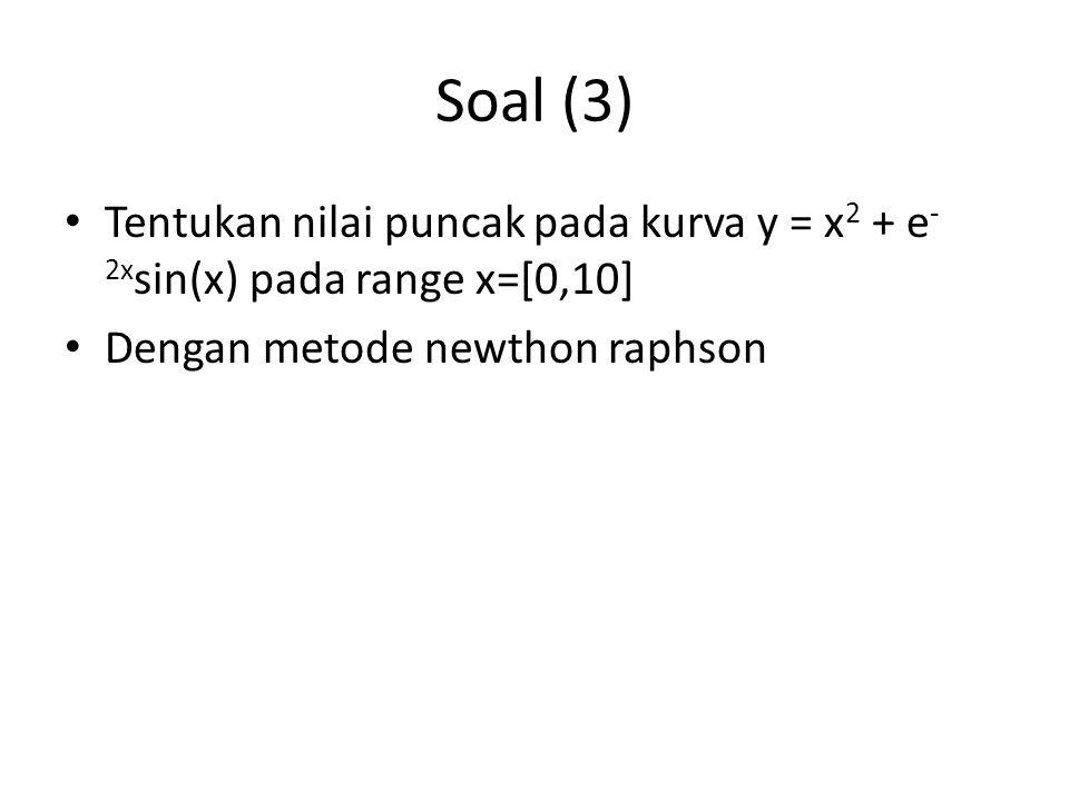 Soal (3) Tentukan nilai puncak pada kurva y = x2 + e-2xsin(x) pada range x=[0,10] Dengan metode newthon raphson.